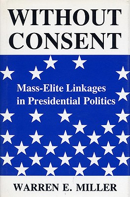 Without Consent: Mass-Elite Linkages in Presidential Politics - Miller, Warren E