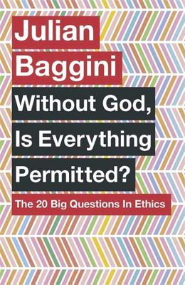 Without God, Is Everything Permitted?: The 20 Big Questions in Ethics - Baggini, Julian