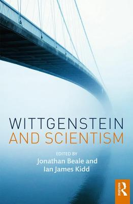 Wittgenstein and Scientism - Beale, Jonathan (Editor), and Kidd, Ian James (Editor)