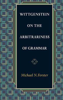 Wittgenstein on the Arbitrariness of Grammar - Forster, Michael N