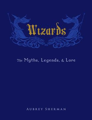 Wizards: The Myths, Legends, and Lore - Sherman, Aubrey