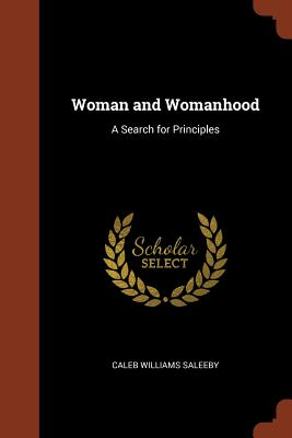 Woman and Womanhood: A Search for Principles - Saleeby, Caleb Williams
