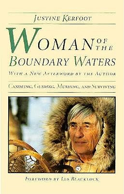 Woman of the Boundary Waters: Canoeing, Guiding, Mushing, and Surviving - Kerfoot, Justine
