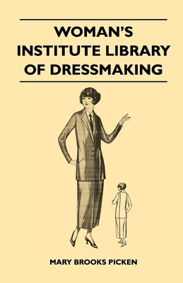 Woman's Institute Library of Dressmaking - Tailored Garments - Essentials of Tailoring, Tailored Buttonholes, Buttons, and Trimmings, Tailored Pockets, Tailored Seams and Plackets, Tailored Skirts, Tailored Blouses and Frocks, Tailored Suits, Coats... - Picken, Mary Brooks