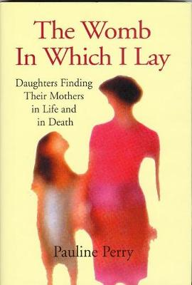 Womb in Which I Lay: Daughters Finding Their Mothers in Life and in Death - Perry, Pauline