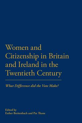 Women and Citizenship in Britain and Ireland in the 20th Century: What Difference Did the Vote Make? - Thane, Pat (Editor), and Breitenbach, Esther (Editor)