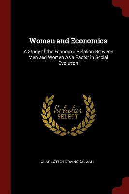 Women and Economics: A Study of the Economic Relation Between Men and Women as a Factor in Social Evolution - Gilman, Charlotte Perkins