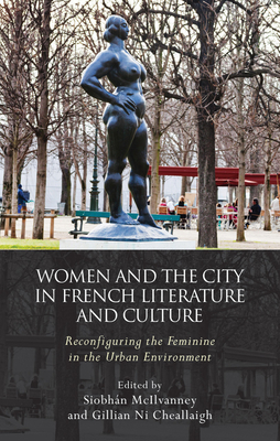 Women and the City in French Literature and Culture: Reconfiguring the Feminine in the Urban Environment - McIlvanney, Siobhan (Editor), and Ni Cheallaigh, Gillian (Editor)
