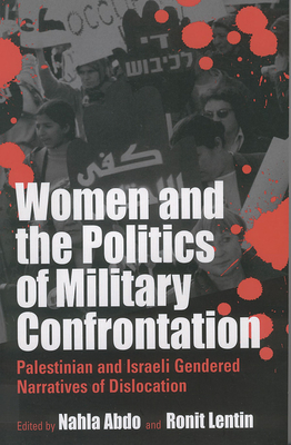 Women and the Politics of Military Confrontation: Palestinian and Israeli Gendered Narratives of Dislocation - Montgomery, Heather, and Abdo, N (Editor), and Lentin, R (Editor)