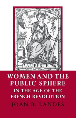 Women and the Public Sphere in the Age of the French Revolution - Landes, Joan B