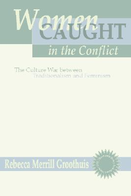 Women Caught in the Conflict: The Culture War Between Traditionalism and Feminism - Groothuis, Rebecca M