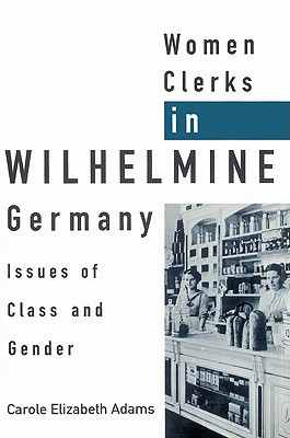 Women Clerks in Wilhelmine Germany: Issues of Class and Gender - Adams, Carole Elizabeth