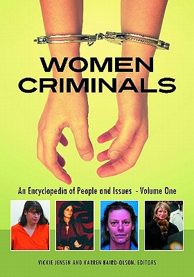 Women Criminals [2 Volumes]: An Encyclopedia of People and Issues - Baird-Olson, Karren (Editor), and Jensen, Vickie (Editor)