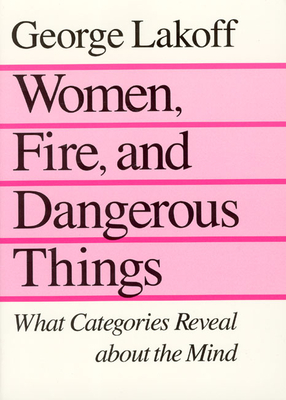 Women, Fire, and Dangerous Things: What Categories Reveal about the Mind - Lakoff, George