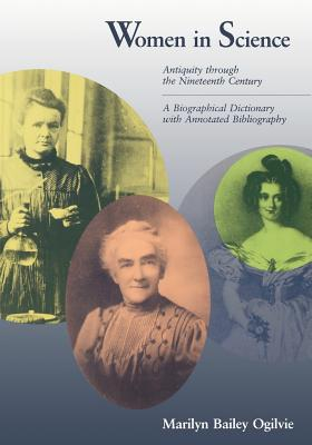 Women in Science: Antiquity Through the Nineteenth Century: A Biographical Dictionary with Annotated Bibliography - Ogilvie, Marilyn Bailey