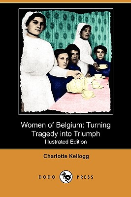 Women of Belgium: Turning Tragedy Into Triumph (Illustrated Edition) (Dodo Press) - Kellogg, Charlotte