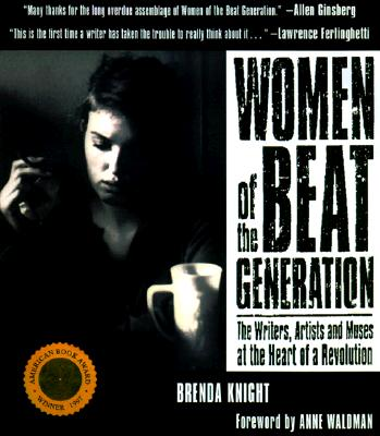 Women of the Beat Generation: The Writers, Artists and Muses at the Heart of a Revolution - Knight, Brenda (Editor), and Waldman, Anne (Introduction by), and Charters, Ann (Afterword by)
