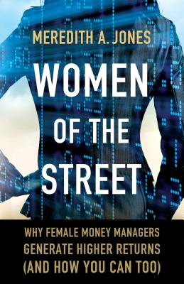 Women of the Street: Why Female Money Managers Generate Higher Returns (and How You Can Too) - Jones, M