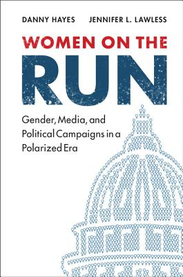Women on the Run: Gender, Media, and Political Campaigns in a Polarized Era - Hayes, Danny, and Lawless, Jennifer L.