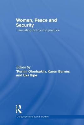 Women, Peace and Security: Translating Policy into Practice - Olonisakin, Funmi (Editor), and Barnes, Karen (Editor), and Ikpe, Eka (Editor)