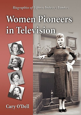Women Pioneers in Television: Biographies of Fifteen Industry Leaders - O'Dell, Cary