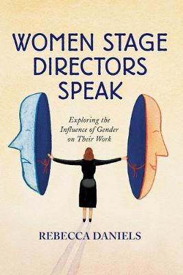 Women Stage Directors Speak: Exploring the Influence of Gender on Their Work - Daniels, Rebecca