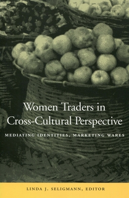 Women Traders in Cross-Cultural Perspective: Mediating Identities, Marketing Wares - Seligmann, Linda J.