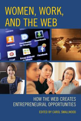 Women, Work, and the Web: How the Web Creates Entrepreneurial Opportunities - Smallwood, Carol (Editor)