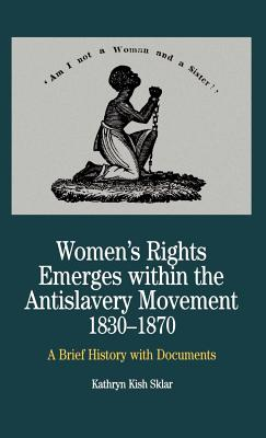Women's Rights Emerges Within the Anti-Slavery Movement, 1830-1870: A Brief History with Documents - Sklar, Kathryn Kish