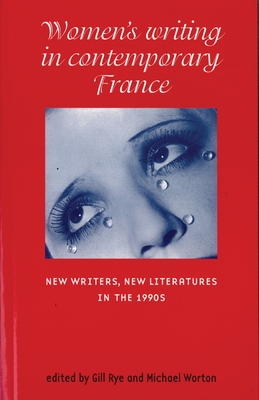 Women's Writing in Contemporary France: New Writers, New Literatures in the 1990s - Rye, Gill (Editor), and Worton, Michael (Editor)