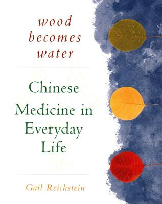 Wood Becomes Water Chinese Medicine In Everyday Life Book By Gail