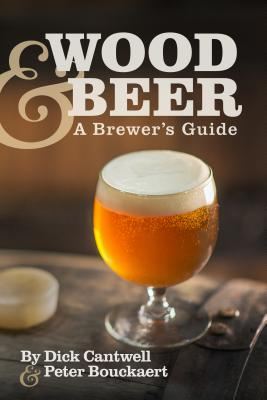 Wood & Beer: A Brewer's Guide - Cantwell, Dick, and Bouckaert, Peter