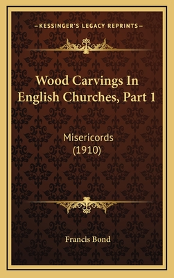 Wood Carvings in English Churches, Part 1: Misericords (1910) - Bond, Francis