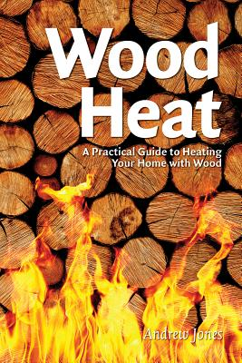 Wood Heat: A Practical Guide to Heating Your Home with Wood - Jones, Andrew