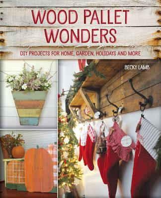 Wood Pallet Wonders: DIY Projects for Home, Garden, Holidays and More - Lamb, Becky