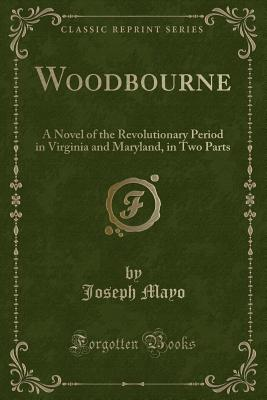 Woodbourne: A Novel of the Revolutionary Period in Virginia and Maryland, in Two Parts (Classic Reprint) - Mayo, Joseph