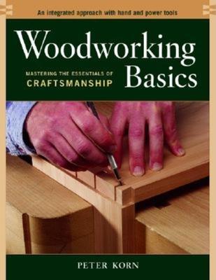Woodworking Basics: Mastering the Essentials of Craftsmanship - Korn, Peter