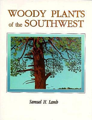 Woody Plants of the Southwest: A Field Guide with Descriptive Text, Drawings, Range Maps, and Photographs - Lamb, Samuel H
