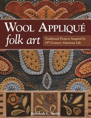 Wool Applique Folk Art: Traditional Projects Inspired by 19th Century American Life - Smith, Rebekah L.