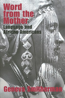 Word from the Mother: Language and African Americans - Smitherman, Geneva