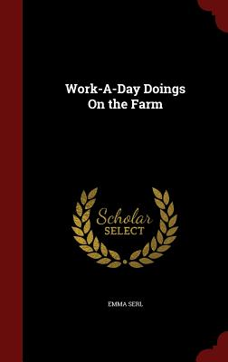Work-A-Day Doings on the Farm - Serl, Emma
