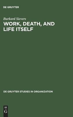 Work, Death, and Life Itself: Essays on Management and Organization - Sievers, Burkard