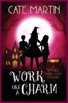 Work Like a Charm: A Witches Three Cozy Mystery - Martin, Cate