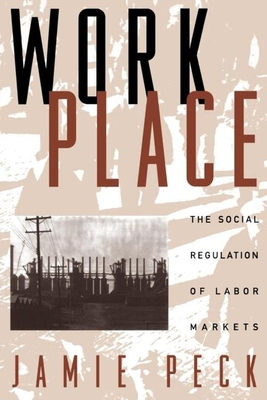 Work-Place: The Social Regulation of Labor Markets - Peck, Jamie, PhD