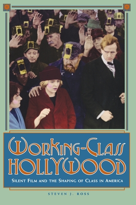 Working-Class Hollywood: Silent Film and the Shaping of Class in America - Ross, Steven J