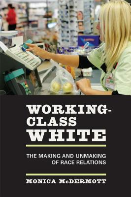 Working-Class White: The Making and Unmaking of Race Relations - McDermott, Monica