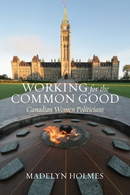Working for the Common Good: Canadian Women Politicians - Holmes, Madelyn