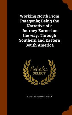 Working North from Patagonia; Being the Narrative of a Journey Earned on the Way, Through Southern and Eastern South America - Franck, Harry Alverson