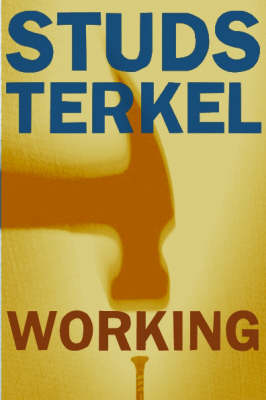 Working: People Talk About What They Do All Day and How They Feel About What They Do - Terkel, Studs
