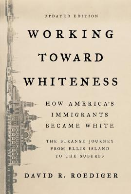 Working Toward Whiteness: How America's Immigrants Became White: The Strange Journey from Ellis Island to the Suburbs - Roediger, David R